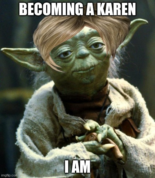 Star Wars Yoda Meme |  BECOMING A KAREN; I AM | image tagged in memes,star wars yoda | made w/ Imgflip meme maker