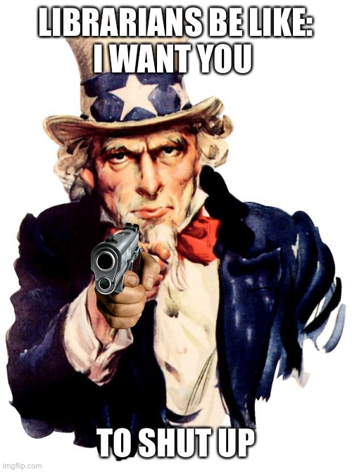 Beware the librarians |  LIBRARIANS BE LIKE: I WANT YOU; TO SHUT UP | image tagged in memes,uncle sam | made w/ Imgflip meme maker