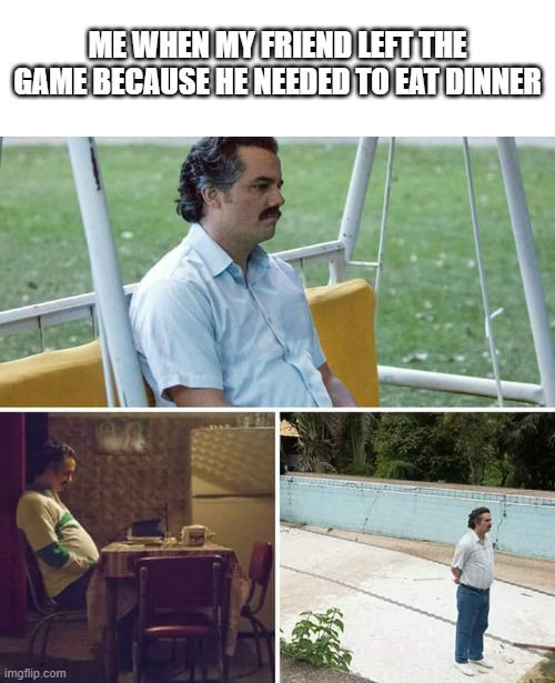 Sad Pablo Escobar |  ME WHEN MY FRIEND LEFT THE GAME BECAUSE HE NEEDED TO EAT DINNER | image tagged in memes,sad pablo escobar,waiting | made w/ Imgflip meme maker