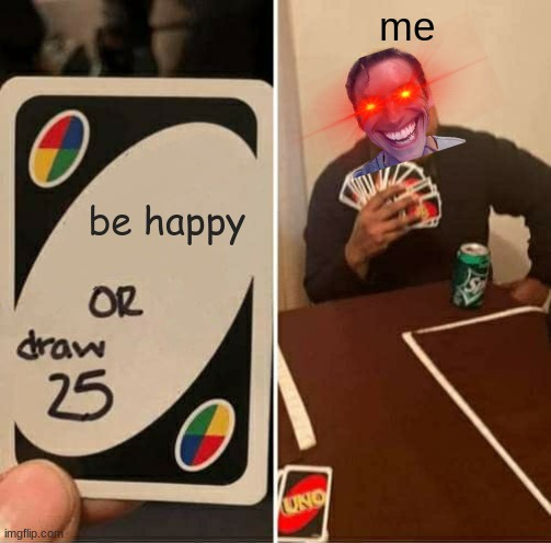 UNO Draw 25 Cards Meme |  me; be happy | image tagged in memes,uno draw 25 cards | made w/ Imgflip meme maker
