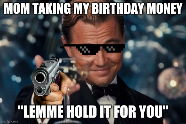 "Now i got an empty bank account |  MOM TAKING MY BIRTHDAY MONEY; ""LEMME HOLD IT FOR YOU"" 