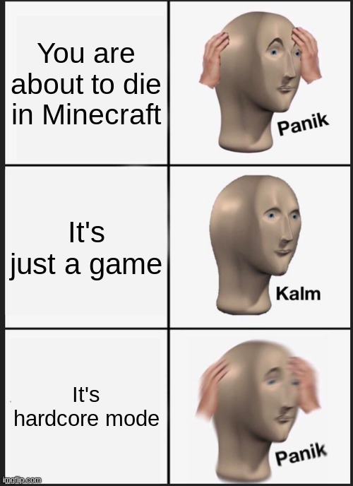 Panik Kalm Panik Meme |  You are about to die in Minecraft; It's just a game; It's hardcore mode | image tagged in memes,panik kalm panik | made w/ Imgflip meme maker