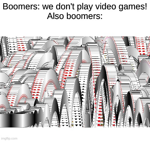 Boomers: we don't play video games! Also boomers: | image tagged in blank white template,memes,funny,ok boomer,boomer | made w/ Imgflip meme maker