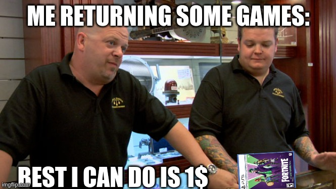Rip-off |  ME RETURNING SOME GAMES:; BEST I CAN DO IS 1$ | image tagged in pawn stars best i can do | made w/ Imgflip meme maker