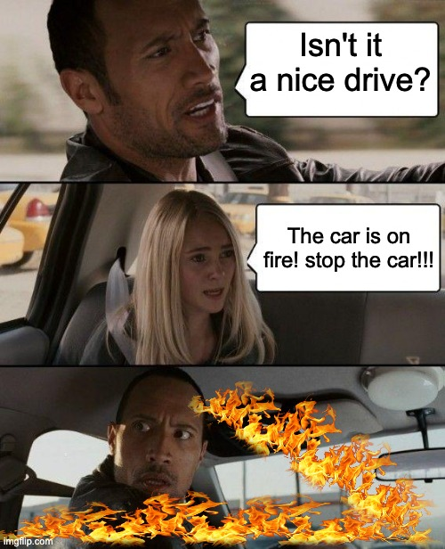 The Rock Driving |  Isn't it a nice drive? The car is on fire! stop the car!!! | image tagged in memes,the rock driving | made w/ Imgflip meme maker