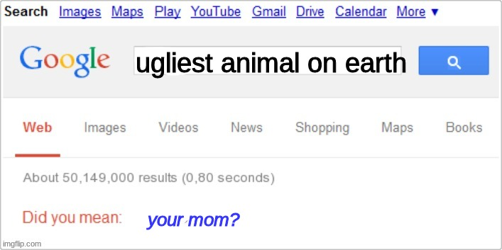 ooh gottem! |  ugliest animal on earth; your mom? | image tagged in sorry did you mean | made w/ Imgflip meme maker