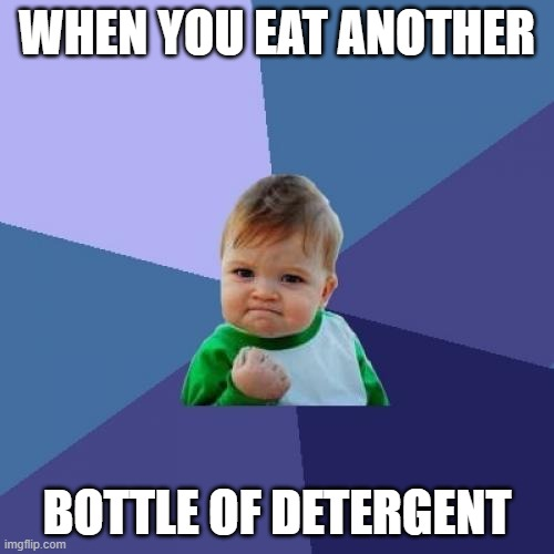 Success Kid Meme |  WHEN YOU EAT ANOTHER; BOTTLE OF DETERGENT | image tagged in memes,success kid | made w/ Imgflip meme maker