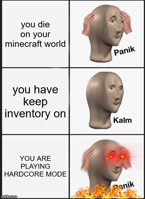 Seriously, who does that though |  you die on your minecraft world; you have keep inventory on; YOU ARE PLAYING HARDCORE MODE | image tagged in memes,panik kalm panik,minecraft,funny memes | made w/ Imgflip meme maker