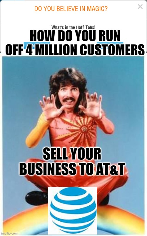 HOW DO YOU RUN OFF 4 MILLION CUSTOMERS; SELL YOUR BUSINESS TO AT&T | image tagged in magic | made w/ Imgflip meme maker