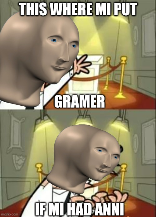 This Is Where I'd Put My Trophy If I Had One Meme |  THIS WHERE MI PUT; GRAMER; IF MI HAD ANNI | image tagged in memes,this is where i'd put my trophy if i had one | made w/ Imgflip meme maker