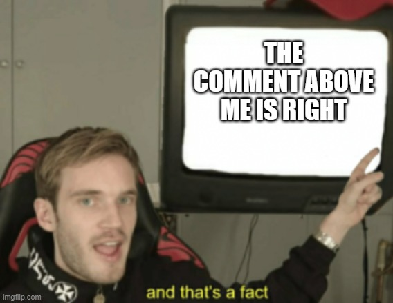 And that's a fact Pewdiepie | THE COMMENT ABOVE ME IS RIGHT | image tagged in and that's a fact pewdiepie | made w/ Imgflip meme maker