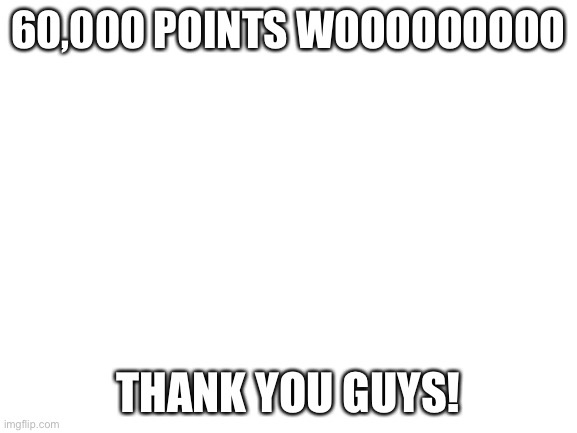 Blank White Template |  60,000 POINTS WOOOOOOOOO; THANK YOU GUYS! | image tagged in blank white template | made w/ Imgflip meme maker