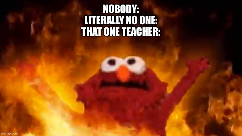 NOBODY: LITERALLY NO ONE: THAT ONE TEACHER: | image tagged in evil elmo | made w/ Imgflip meme maker