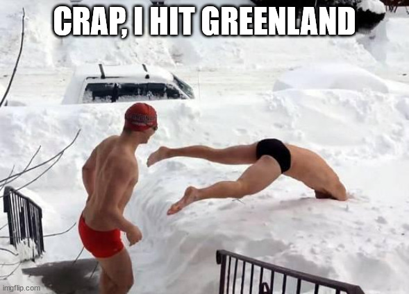 snow swimming | CRAP, I HIT GREENLAND | image tagged in snow swimming | made w/ Imgflip meme maker