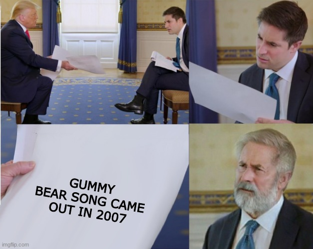 Trump interview makes you feel old | GUMMY BEAR SONG CAME OUT IN 2007 | image tagged in trump interview makes you feel old | made w/ Imgflip meme maker