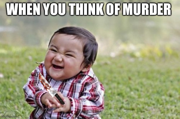 Evil Toddler Meme |  WHEN YOU THINK OF MURDER | image tagged in memes,evil toddler | made w/ Imgflip meme maker