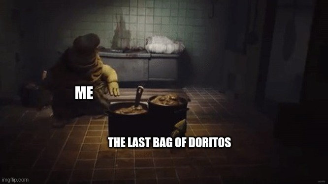 the last bag of doritos |  ME; THE LAST BAG OF DORITOS | image tagged in little nightmares | made w/ Imgflip meme maker