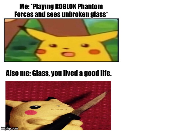 Me playing phantom forces be like: (I don't always have time to break the glass tho :(..) |  Me: *Playing ROBLOX Phantom Forces and sees unbroken glass*; Also me: Glass, you lived a good life. | image tagged in blank white template | made w/ Imgflip meme maker