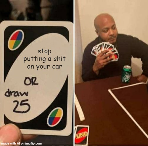UNO Draw 25 Cards Meme |  stop putting a shit on your car | image tagged in memes,uno draw 25 cards | made w/ Imgflip meme maker