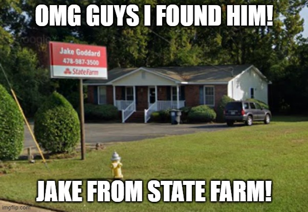 OMGOMGOMG IT'S JAKE FROM STATE FARM! |  OMG GUYS I FOUND HIM! JAKE FROM STATE FARM! | image tagged in jake from state farm,memes,funny,state farm,barney will eat all of your delectable biscuits | made w/ Imgflip meme maker