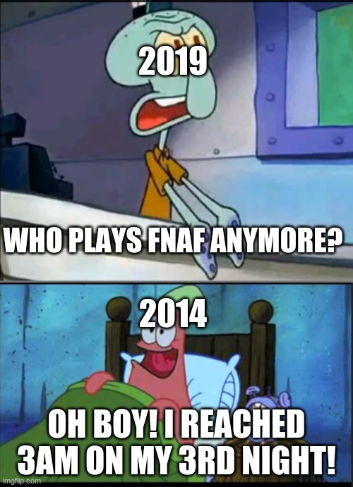 might as well post this |  2019; WHO PLAYS FNAF ANYMORE? 2014; OH BOY! I REACHED 3AM ON MY 3RD NIGHT! | image tagged in oh boy 3 am full | made w/ Imgflip meme maker