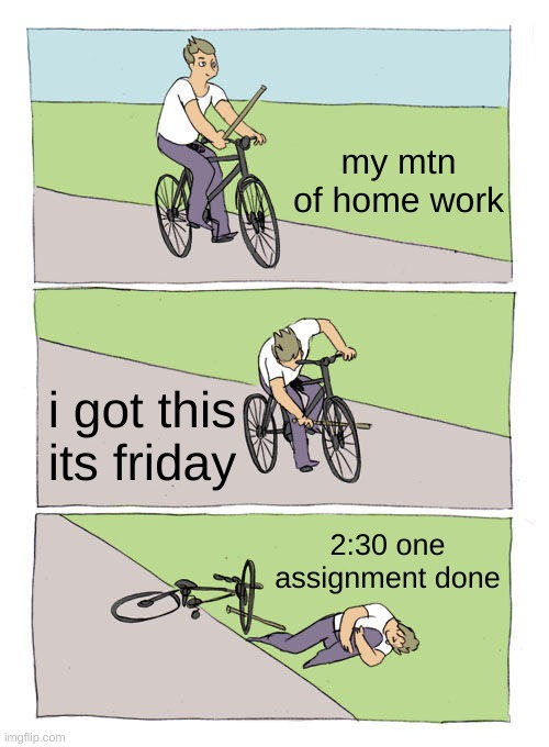 Bike Fall Meme |  my mtn of home work; i got this its friday; 2:30 one assignment done | image tagged in memes,bike fall | made w/ Imgflip meme maker