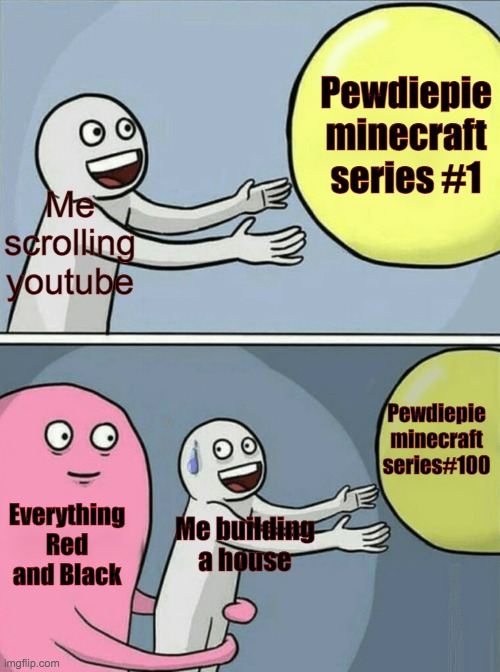 Watching Pewdiepie |  Pewdiepie minecraft series #1; Me scrolling youtube; Pewdiepie minecraft series#100; Everything Red and Black; Me building a house | image tagged in memes,running away balloon | made w/ Imgflip meme maker
