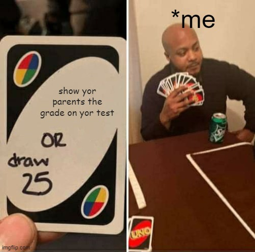 UNO Draw 25 Cards Meme |  *me; show yor parents the grade on yor test | image tagged in memes,uno draw 25 cards | made w/ Imgflip meme maker