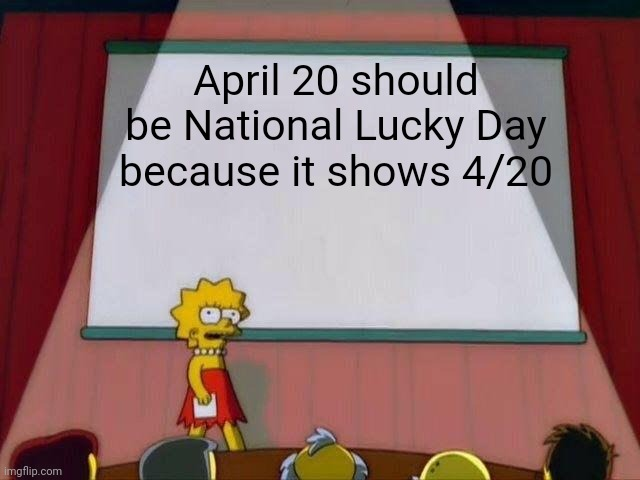 4/20/69 |  April 20 should be National Lucky Day because it shows 4/20 | image tagged in lisa simpson's presentation | made w/ Imgflip meme maker