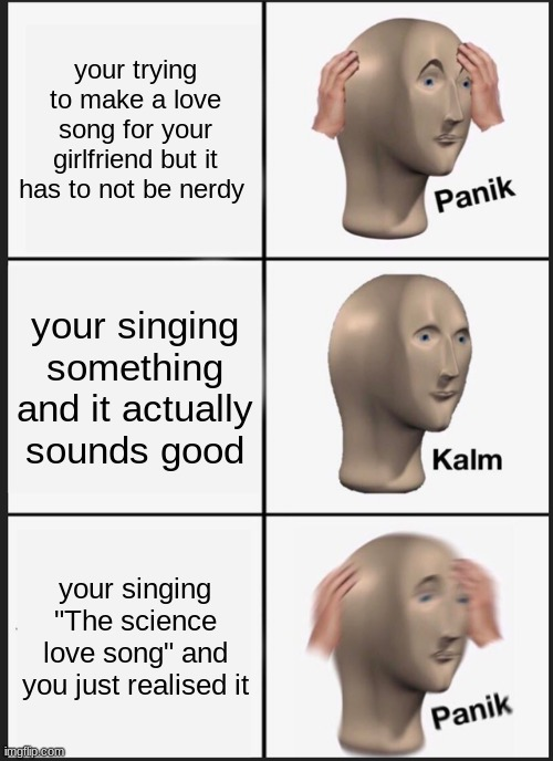 "Nerd |  your trying to make a love song for your girlfriend but it has to not be nerdy; your singing something and it actually sounds good; your singing ""The science love song"" and you just realised it 