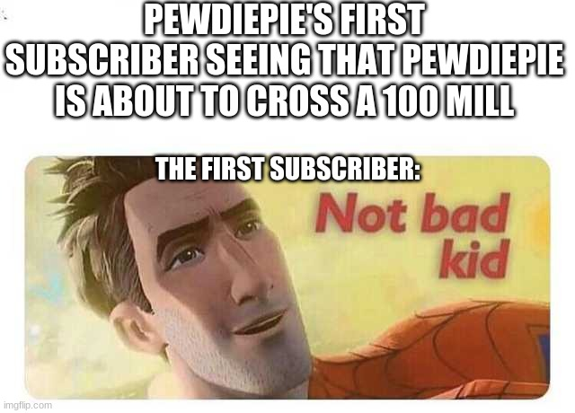 Not bad kid |  PEWDIEPIE'S FIRST SUBSCRIBER SEEING THAT PEWDIEPIE IS ABOUT TO CROSS A 100 MILL; THE FIRST SUBSCRIBER: | image tagged in not bad kid | made w/ Imgflip meme maker