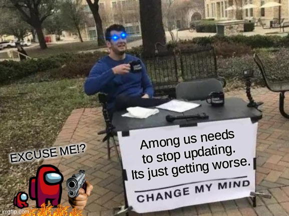 Get this to 50 upvotes. its a bet. please do it |  Among us needs to stop updating. Its just getting worse. EXCUSE ME!? | image tagged in memes,change my mind | made w/ Imgflip meme maker