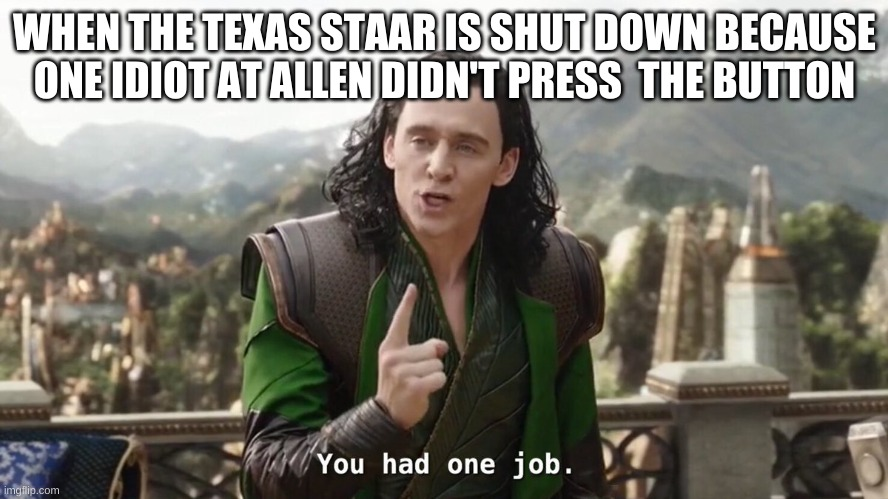 You had one job. Just the one |  WHEN THE TEXAS STAAR IS SHUT DOWN BECAUSE ONE IDIOT AT ALLEN DIDN'T PRESS  THE BUTTON | image tagged in you had one job just the one | made w/ Imgflip meme maker