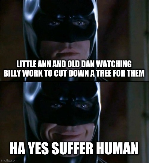 Batman Smiles Meme |  LITTLE ANN AND OLD DAN WATCHING BILLY WORK TO CUT DOWN A TREE FOR THEM; HA YES SUFFER HUMAN | image tagged in memes,batman smiles | made w/ Imgflip meme maker