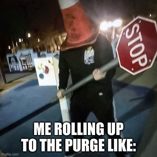 it's purging time bois |  ME ROLLING UP TO THE PURGE LIKE: | image tagged in stop sign | made w/ Imgflip meme maker