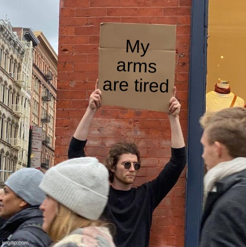 its true |  My arms are tired | image tagged in memes,guy holding cardboard sign | made w/ Imgflip meme maker