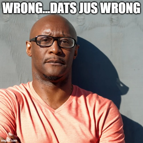 Say what? | WRONG...DATS JUS WRONG | image tagged in say what | made w/ Imgflip meme maker