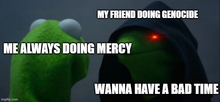 Evil Kermit Meme |  MY FRIEND DOING GENOCIDE; ME ALWAYS DOING MERCY; WANNA HAVE A BAD TIME | image tagged in memes,evil kermit | made w/ Imgflip meme maker