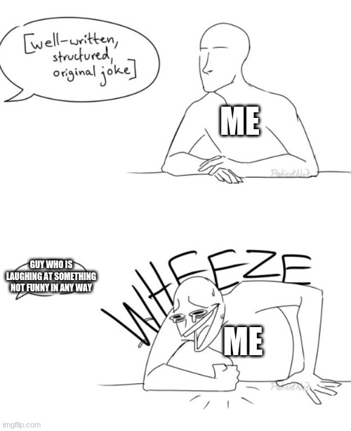 Wheeze |  ME; GUY WHO IS LAUGHING AT SOMETHING NOT FUNNY IN ANY WAY; ME | image tagged in wheeze,memes | made w/ Imgflip meme maker