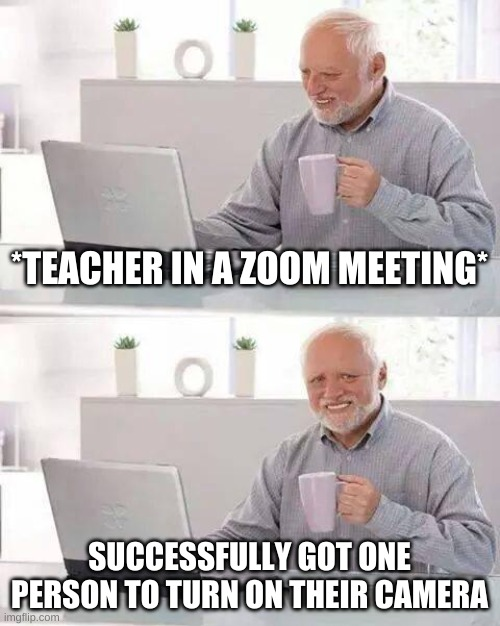 Hide the Pain Harold Meme |  *TEACHER IN A ZOOM MEETING*; SUCCESSFULLY GOT ONE PERSON TO TURN ON THEIR CAMERA | image tagged in memes,hide the pain harold | made w/ Imgflip meme maker