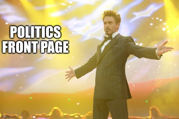Tony Stark success | POLITICS FRONT PAGE | image tagged in tony stark success | made w/ Imgflip meme maker