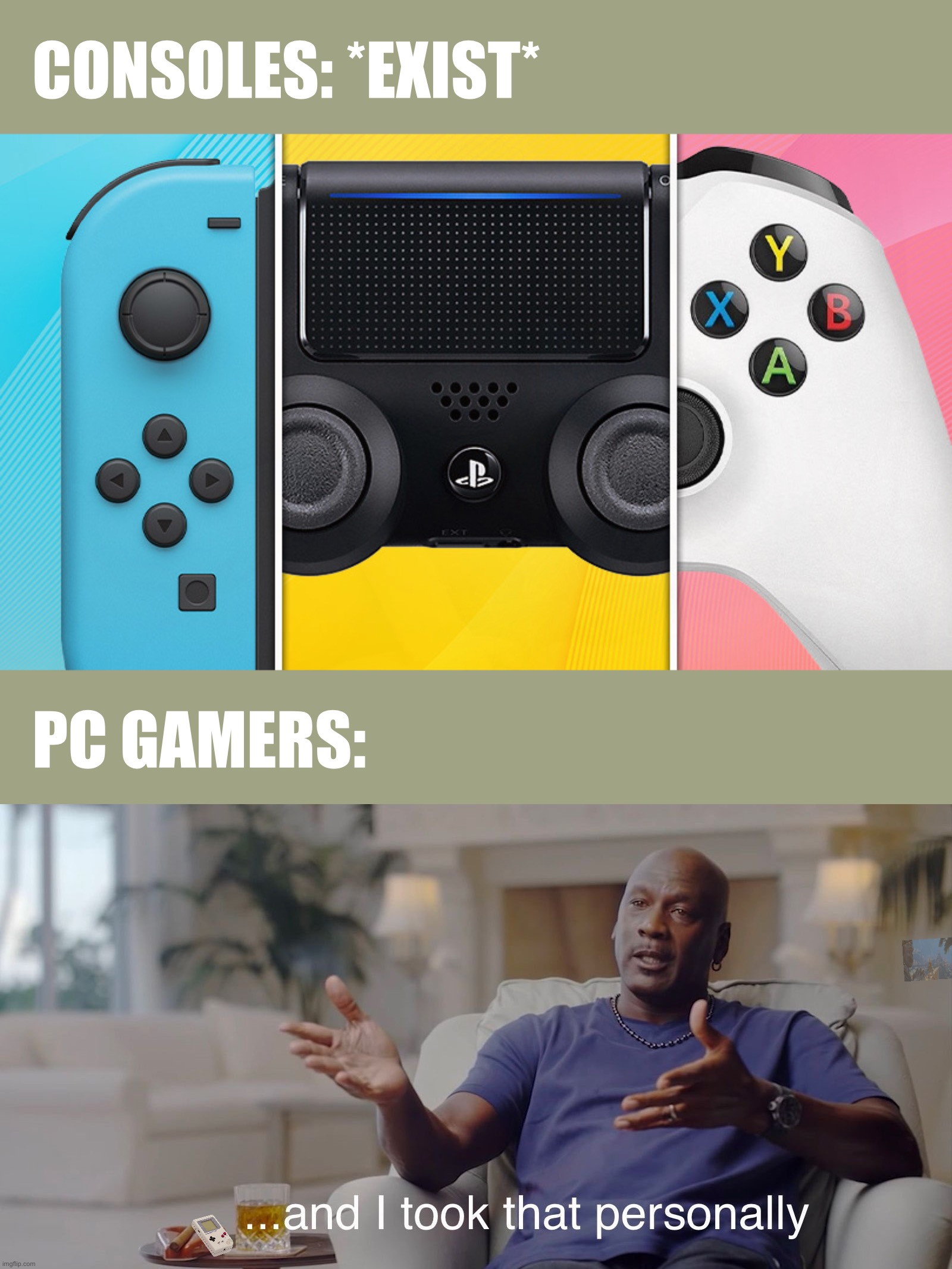 CONSOLES: *EXIST*; PC GAMERS: | image tagged in and i took that personally,gamers,gaming,memes,true story,video games | made w/ Imgflip meme maker