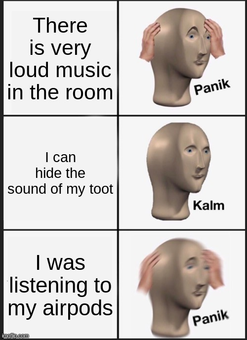 Panik Kalm Panik Meme |  There is very loud music in the room; I can hide the sound of my toot; I was listening to my airpods | image tagged in memes,panik kalm panik | made w/ Imgflip meme maker
