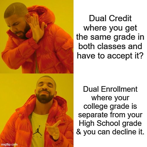 OnRamps |  Dual Credit where you get the same grade in both classes and have to accept it? Dual Enrollment where your college grade is separate from your High School grade & you can decline it. | image tagged in memes,drake hotline bling | made w/ Imgflip meme maker