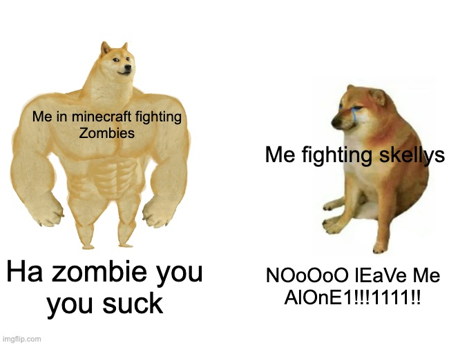 The truth |  Me in minecraft fighting Zombies; Me fighting skellys; Ha zombie you you suck; NOoOoO lEaVe Me AlOnE1!!!1111!! | image tagged in memes,buff doge vs cheems | made w/ Imgflip meme maker