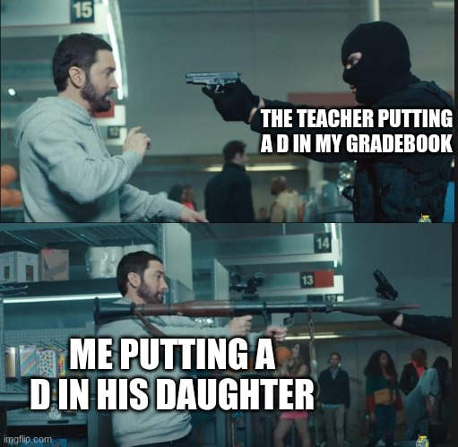 hehe boi |  THE TEACHER PUTTING A D IN MY GRADEBOOK; ME PUTTING A D IN HIS DAUGHTER | image tagged in eminem rocket launcher | made w/ Imgflip meme maker