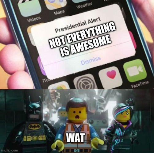 wat |  NOT EVERYTHING IS AWESOME; WAT | image tagged in memes,presidential alert,lego,lego movie,lego movie emmet,awesome | made w/ Imgflip meme maker