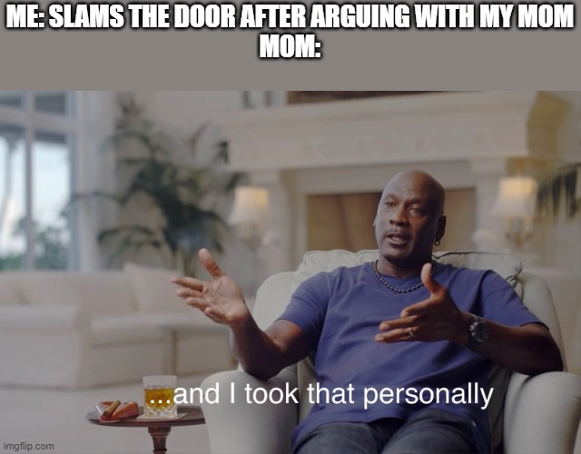and I took that personally |  ME: SLAMS THE DOOR AFTER ARGUING WITH MY MOM MOM: | image tagged in and i took that personally | made w/ Imgflip meme maker