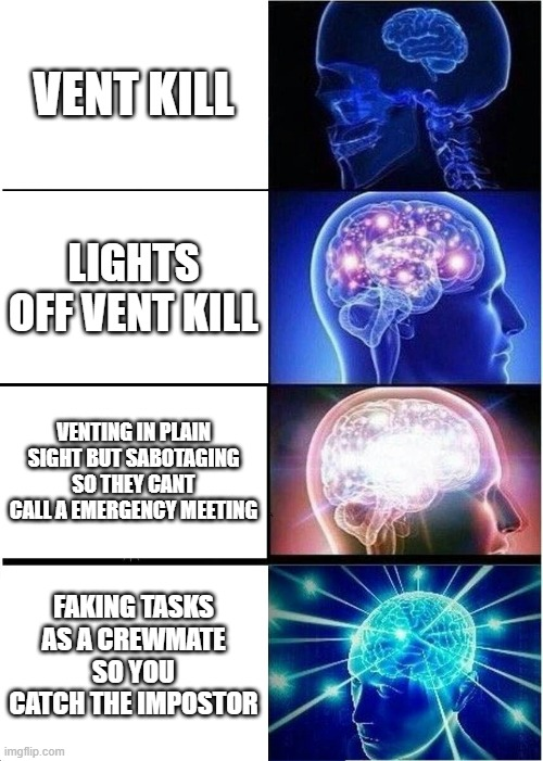 Expanding Brain Meme |  VENT KILL; LIGHTS OFF VENT KILL; VENTING IN PLAIN SIGHT BUT SABOTAGING SO THEY CANT CALL A EMERGENCY MEETING; FAKING TASKS AS A CREWMATE SO YOU CATCH THE IMPOSTOR | image tagged in memes,expanding brain | made w/ Imgflip meme maker