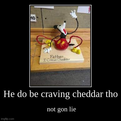 he DO Be CRAVING THAT DO | He do be craving cheddar tho | not gon lie | image tagged in funny,demotivationals | made w/ Imgflip demotivational maker